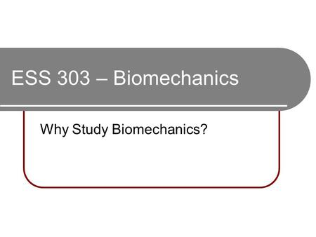 ESS 303 – Biomechanics Why Study Biomechanics?. What's the Motivation? Required for major? Earn credits towards graduation? Why are sport skills/techniques.