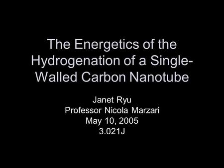 The Energetics of the Hydrogenation of a Single- Walled Carbon Nanotube Janet Ryu Professor Nicola Marzari May 10, 2005 3.021J.