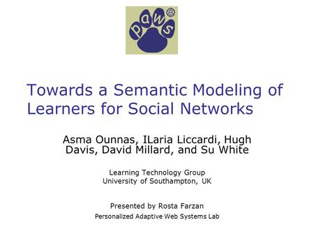 Towards a Semantic Modeling of Learners for Social Networks Asma Ounnas, ILaria Liccardi, Hugh Davis, David Millard, and Su White Learning Technology Group.
