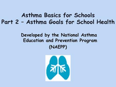 Asthma Basics for Schools Part 2 – Asthma Goals for School Health Developed by the National Asthma Education and Prevention Program (NAEPP)