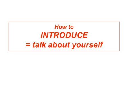 How to INTRODUCE = talk about yourself. I will talk about myself I am Hanneke Qua I come from Holland My mother is also from Holland My father is ????