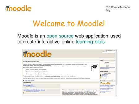 Welcome to Moodle! Moodle is an open source web application used to create interactive online learning sites. ITIS Corni – Modena, Italy.