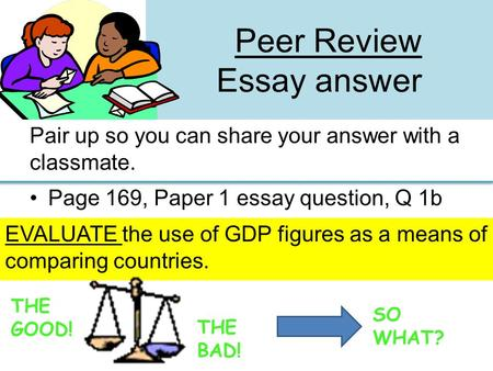 Peer Review Essay answer Pair up so you can share your answer with a classmate. Page 169, Paper 1 essay question, Q 1b EVALUATE the use of GDP figures.
