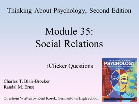 Thinking About Psychology, Second Edition Module 35: Social Relations iClicker Questions Charles T. Blair-Broeker Randal M. Ernst Questions Written by.