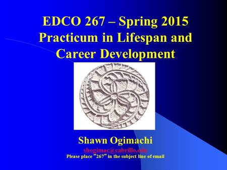 "EDCO 267 – Spring 2015 Practicum in Lifespan and Career Development Shawn Ogimachi Please place ""267"" in the subject line of  ."