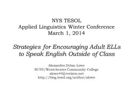 NYS TESOL Applied Linguistics Winter Conference March 1, 2014 Strategies for Encouraging Adult ELLs to Speak English Outside of Class Alexandra Dylan Lowe.
