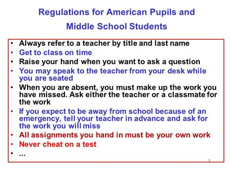 1 Regulations for American Pupils and Middle School Students Always refer to a teacher by title and last name Get to class on time Raise your hand when.