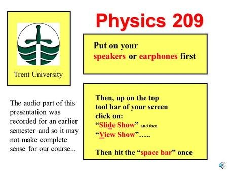 "Physics 209 Trent University Then, up on the top tool bar of your screen click on: Slide Show ""Slide Show"" and then View Show ""View Show""….. space bar"""