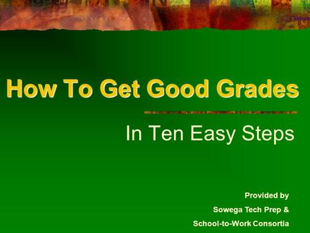 How To Get Good Grades In Ten Easy Steps Provided by Sowega Tech Prep & School-to-Work Consortia.