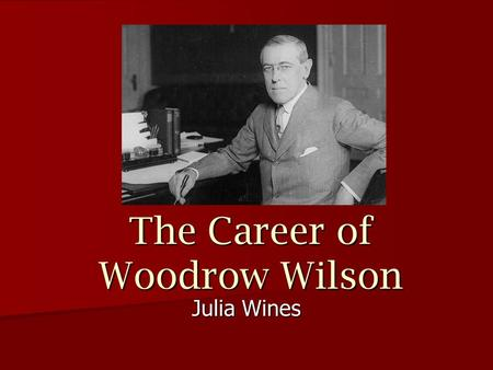 The Career of Woodrow Wilson Julia Wines. Education Wilson spent his early years learning under his father at their home in Columbia, SC Wilson spent.