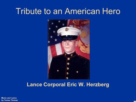Tribute to an American Hero Lance Corporal Eric W. Herzberg Music and Lyrics by Teresa Thomas.