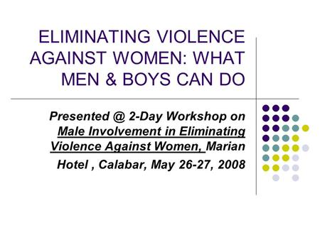 ELIMINATING VIOLENCE AGAINST WOMEN: WHAT MEN & BOYS CAN DO 2-Day Workshop on Male Involvement in Eliminating Violence Against Women, Marian.