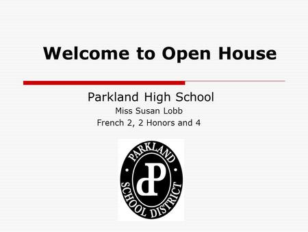 Welcome to Open House Parkland High School Miss Susan Lobb French 2, 2 Honors and 4.