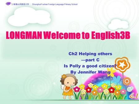 上海福山外国语小学 Shanghai Fushan Foreign Language Primary School 上海福山外国语小学 LONGMAN Welcome to English3B Ch2 Helping others —part C Is Polly a good citizen? By.