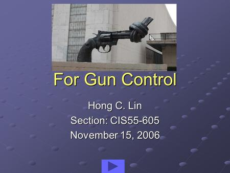 For Gun Control Hong C. Lin Section: CIS55-605 November 15, 2006.