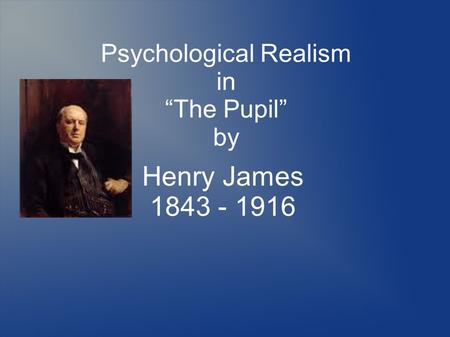 "Psychological Realism in ""The Pupil"" by Henry James 1843 - 1916."