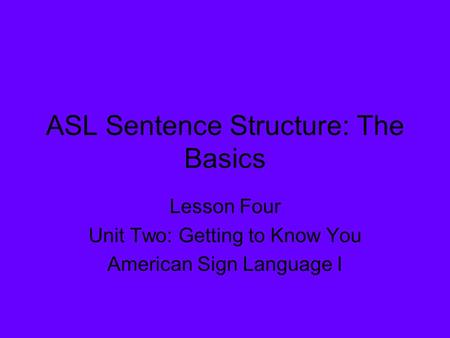 ASL Sentence Structure: The Basics Lesson Four Unit Two: Getting to Know You American Sign Language I.