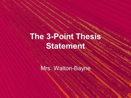 The 3-Point Thesis Statement Mrs. Walton-Bayne. The Thesis Statement What do you know about it? Take a minute to brainstorm with a classmate: What is.