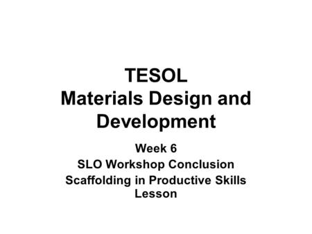 TESOL Materials Design and Development Week 6 SLO Workshop Conclusion Scaffolding in Productive Skills Lesson.