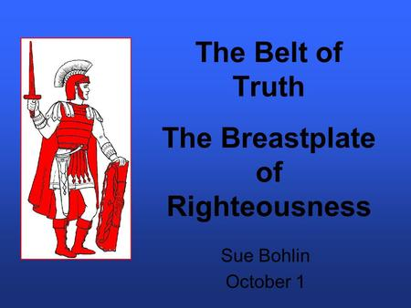 The Belt of Truth The Breastplate of Righteousness Sue Bohlin October 1.