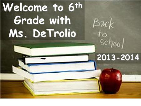 Welcome to 6 th Grade with Ms. DeTrolio 2013-2014.
