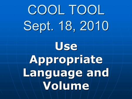 COOL TOOL Sept. 18, 2010 Use Appropriate Language and Volume.