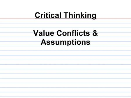 Critical Thinking Value Conflicts & Assumptions. Our questions so far: 1.What is the main issue? 2.What is the conclusion? 3.What are the reasons? 4.What.