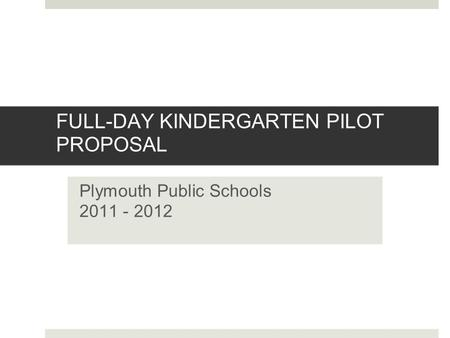 FULL-DAY KINDERGARTEN PILOT PROPOSAL Plymouth Public Schools 2011 - 2012.