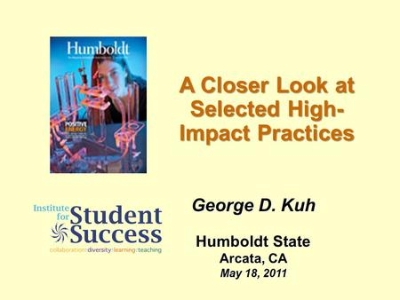 A Closer Look at Selected High- Impact Practices George D. Kuh Humboldt State Arcata, CA May 18, 2011.