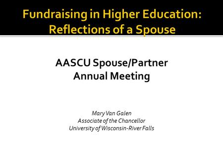 AASCU Spouse/Partner Annual Meeting Mary Van Galen Associate of the Chancellor University of Wisconsin-River Falls.