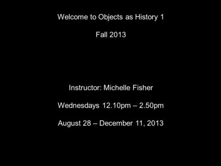 Welcome to Objects as History 1 Fall 2013 Instructor: Michelle Fisher Wednesdays 12.10pm – 2.50pm August 28 – December 11, 2013.