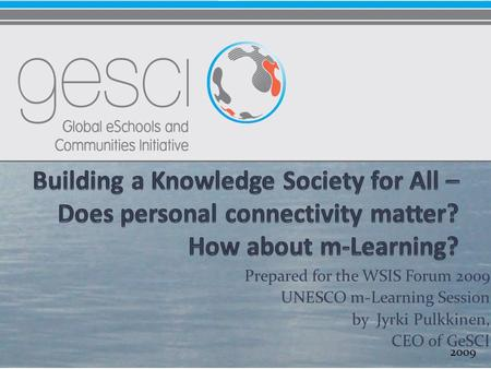 Prepared for the WSIS Forum 2009 UNESCO m-Learning Session by Jyrki Pulkkinen, CEO of GeSCI 2009.