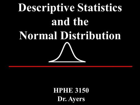 Descriptive Statistics and the Normal Distribution HPHE 3150 Dr. Ayers.