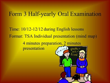 Form 3 Half-yearly Oral Examination Time: 10/12-12/12 during English lessons Format: TSA Individual presentation (mind map) 4 minutes preparation, 2 minutes.