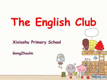 The English Club Xixiashu Primary School GengZhoulin.