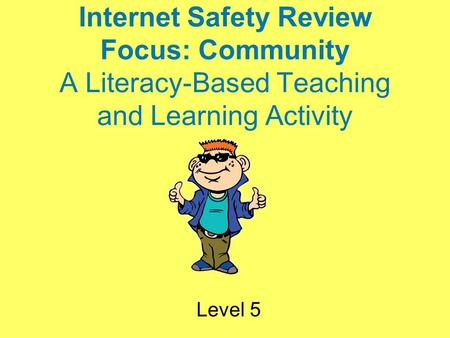 Internet Safety Review Focus: Community A Literacy-Based Teaching and Learning Activity Level 5.