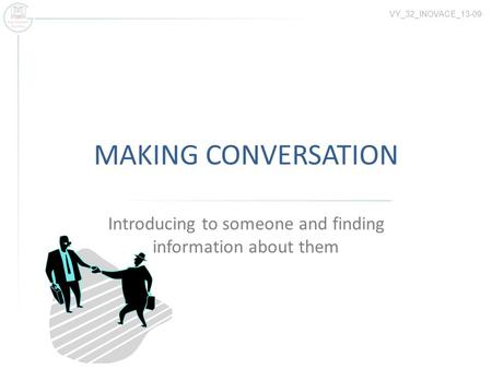 MAKING CONVERSATION Introducing to someone and finding information about them VY_32_INOVACE_13-09.