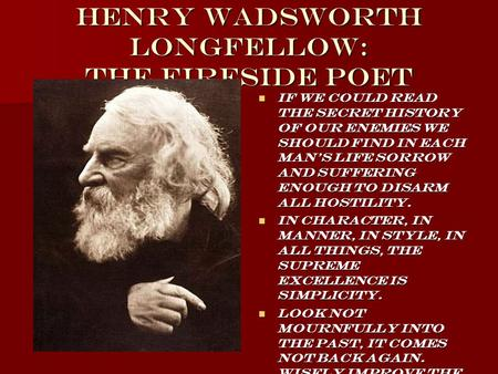 Henry Wadsworth Longfellow: The Fireside Poet If we could read the secret history of our enemies we should find <strong>in</strong> each mans life sorrow and suffering.