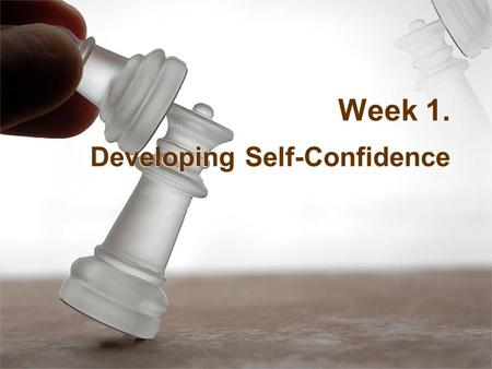 Week 1. Developing Self-Confidence. Stage Fright / Presentation Anxiety Talk yourself out of negative thoughts! Face it, accept it, deal with it, and.