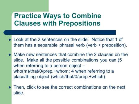 Practice Ways to Combine Clauses with Prepositions Look at the 2 sentences on the slide. Notice that 1 of them has a separable phrasal verb (verb + preposition).