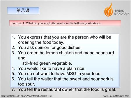 Copyright 2008-2012 LumiVox International Co., Ltd. www.SpeakMandarin.com 第八课 Exercise 1: What do you say to the waiter in the following situations 1.You.