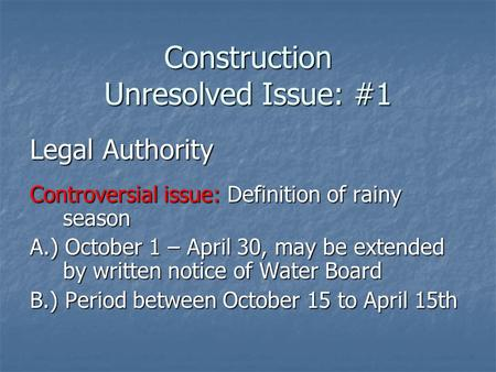 Construction Unresolved Issue: #1 Legal Authority Controversial issue: Definition of rainy season A.) October 1 – April 30, may be extended by written.