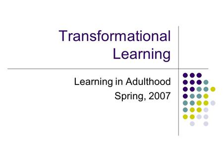 Transformational Learning Learning in Adulthood Spring, 2007.