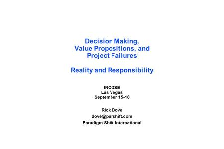 Decision Making, Value Propositions, and Project Failures Reality and Responsibility INCOSE Las Vegas September 15-18 Rick Dove Paradigm.