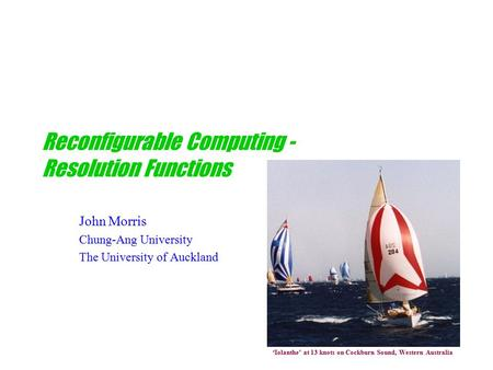 Reconfigurable Computing - Resolution Functions John Morris Chung-Ang University The University of Auckland 'Iolanthe' at 13 knots on Cockburn Sound, Western.