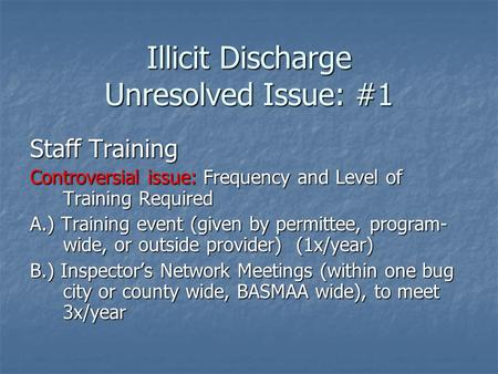 Illicit Discharge Unresolved Issue: #1 Staff Training Controversial issue: Frequency and Level of Training Required A.) Training event (given by permittee,