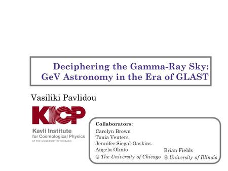 Deciphering the Gamma-Ray Sky: GeV Astronomy in the Era of GLAST Vasiliki Pavlidou Collaborators: Carolyn Brown Tonia Venters Jennifer Siegal-Gaskins Angela.