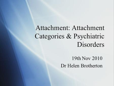 Attachment: Attachment Categories & Psychiatric Disorders 19th Nov 2010 Dr Helen Brotherton 19th Nov 2010 Dr Helen Brotherton.