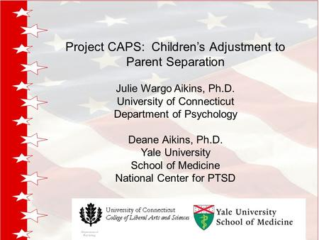 Project CAPS: Children's Adjustment to Parent Separation Julie Wargo Aikins, Ph.D. University of Connecticut Department of Psychology Deane Aikins, Ph.D.
