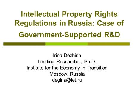 Intellectual Property Rights Regulations in Russia: Case of Government-Supported R&D Irina Dezhina Leading Researcher, Ph.D. Institute for the Economy.